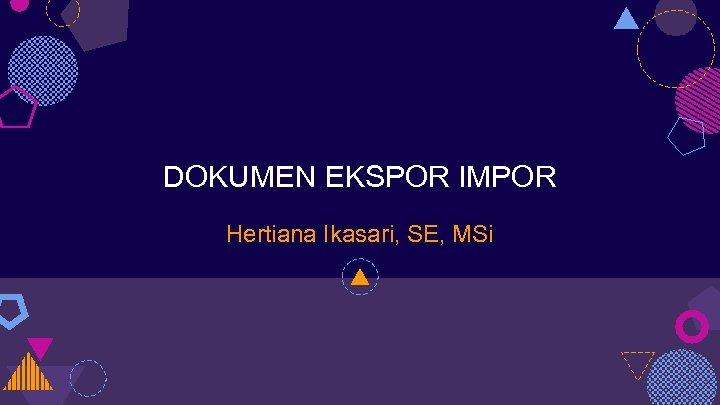 DOKUMEN EKSPOR IMPOR Hertiana Ikasari, SE, MSi
