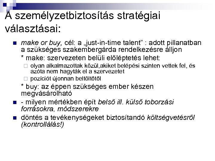 """A személyzetbiztosítás stratégiai választásai: n make or buy, cél: a """"just-in-time talent"""" : adott"""