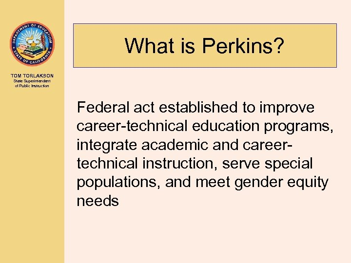 What is Perkins? TOM TORLAKSON State Superintendent of Public Instruction Federal act established to