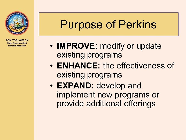 Purpose of Perkins TOM TORLAKSON State Superintendent of Public Instruction • IMPROVE: modify or