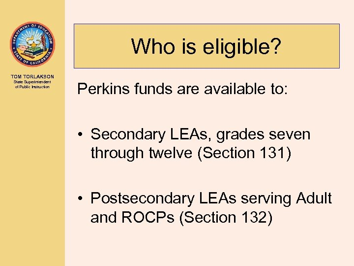 Who is eligible? TOM TORLAKSON State Superintendent of Public Instruction Perkins funds are available