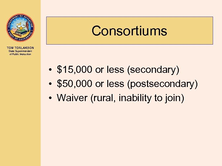 Consortiums TOM TORLAKSON State Superintendent of Public Instruction • $15, 000 or less (secondary)