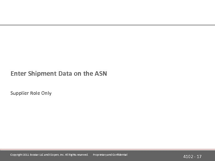 Enter Shipment Data on the ASN Supplier Role Only Copyright 2011 Exostar LLC and