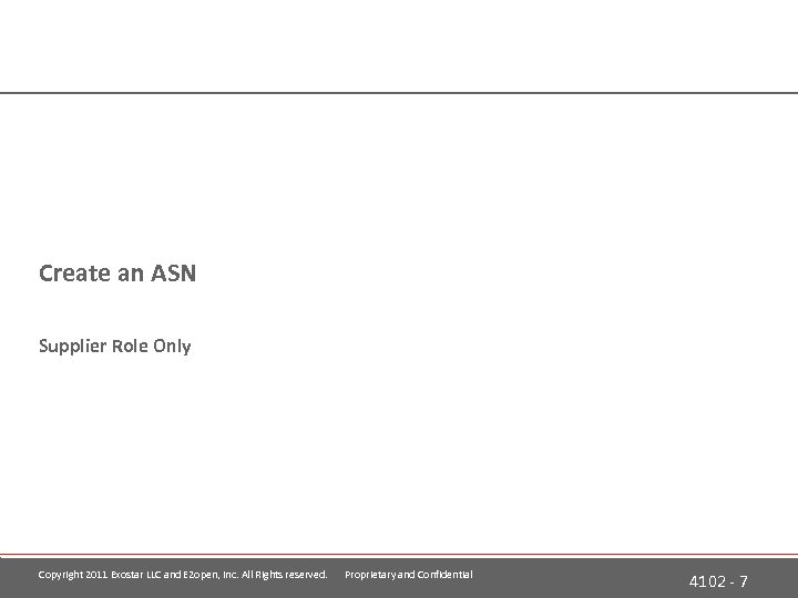 Create an ASN Supplier Role Only Copyright 2011 Exostar LLC and E 2 open,