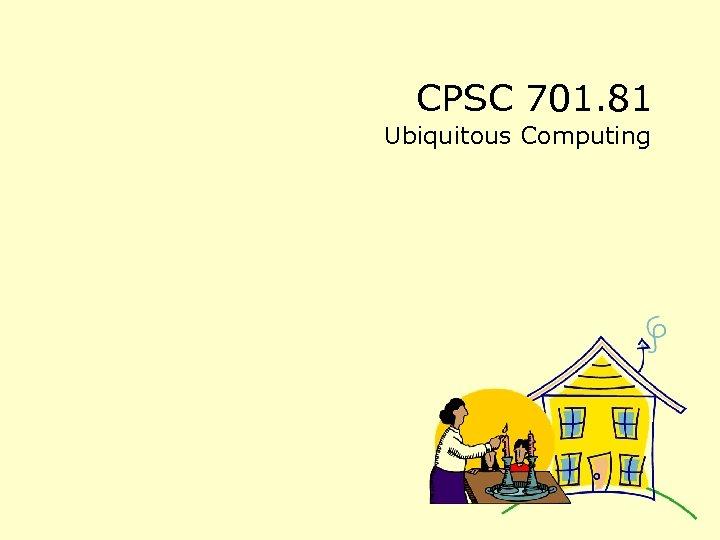 CPSC 701. 81 Ubiquitous Computing