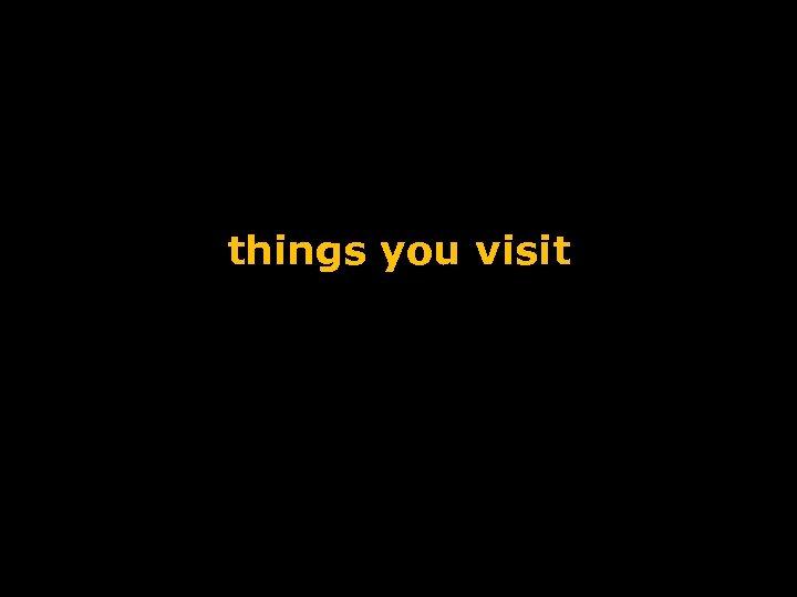 things you visit