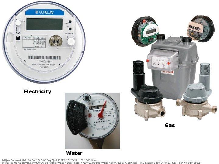 Electricity Gas Water http: //www. echelon. com/company/press/2007/meter_canada. htm , www. cambridgema. gov/CWD/ad_watermeter. cfm ,