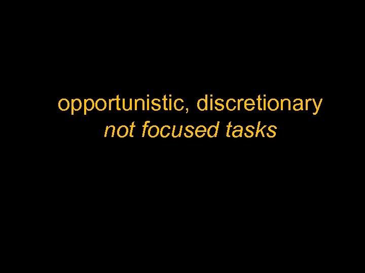 opportunistic, discretionary not focused tasks