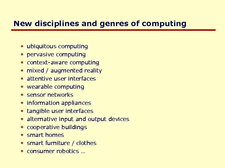 New disciplines and genres of computing • • • • ubiquitous computing pervasive computing