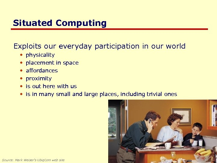 Situated Computing Exploits our everyday participation in our world • • • physicality placement