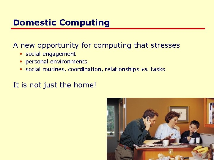 Domestic Computing A new opportunity for computing that stresses • social engagement • personal