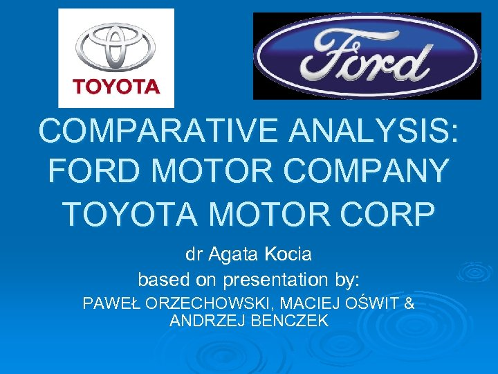 COMPARATIVE ANALYSIS: FORD MOTOR COMPANY TOYOTA MOTOR CORP dr Agata Kocia based on presentation