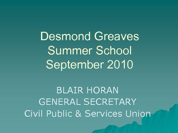 Desmond Greaves Summer School September 2010 BLAIR HORAN GENERAL SECRETARY Civil Public & Services