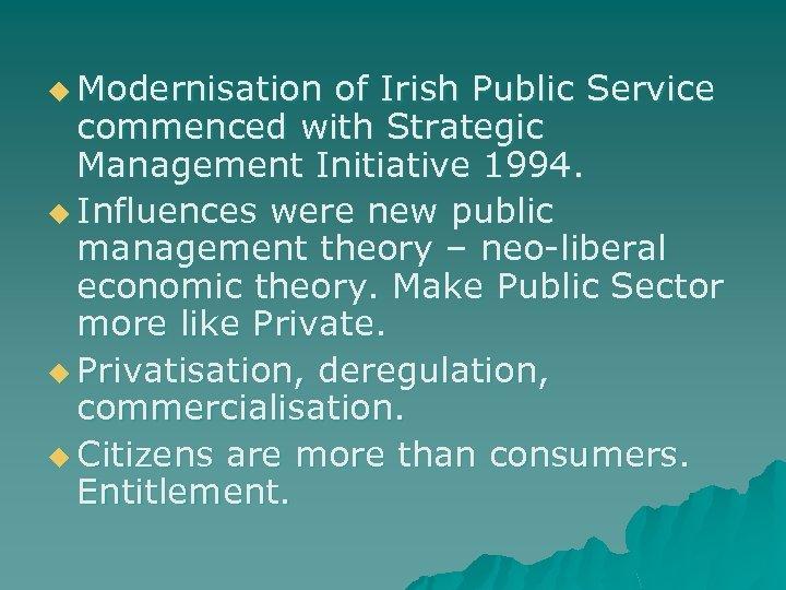 u Modernisation of Irish Public Service commenced with Strategic Management Initiative 1994. u Influences