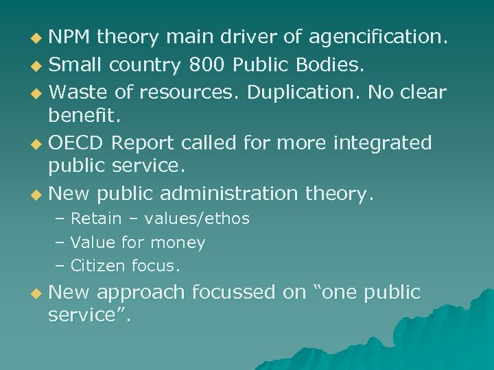 NPM theory main driver of agencification. u Small country 800 Public Bodies. u Waste