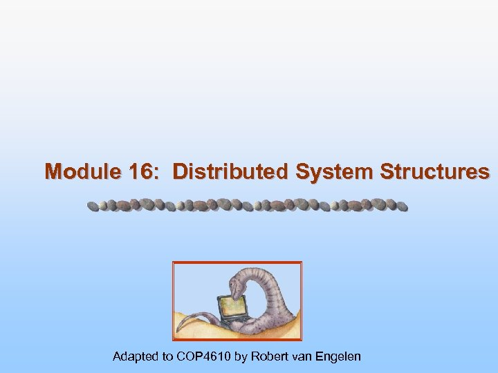 Module 16: Distributed System Structures Adapted to COP 4610 by Robert van Engelen