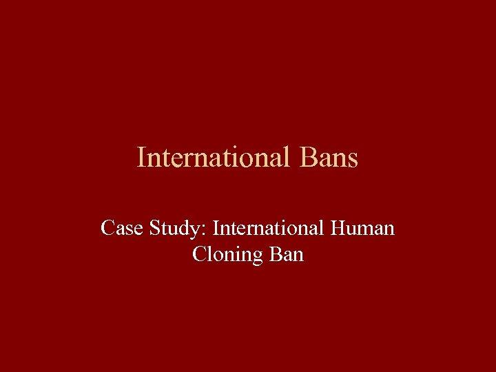 International Bans Case Study: International Human Cloning Ban
