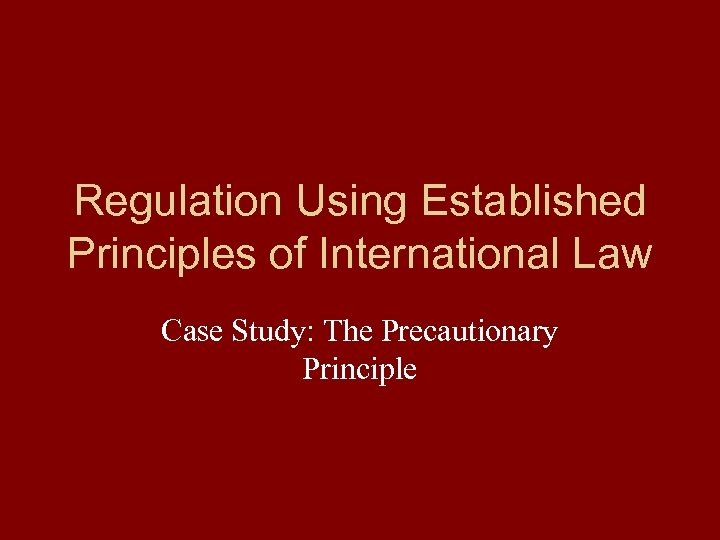 Regulation Using Established Principles of International Law Case Study: The Precautionary Principle