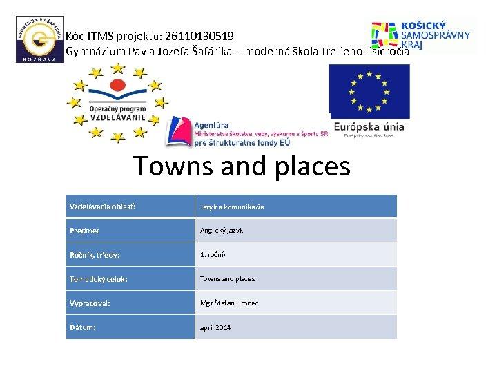 Kód ITMS projektu: 26110130519 Gymnázium Pavla Jozefa Šafárika – moderná škola tretieho tisícročia Towns