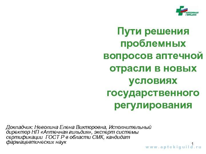 Пути решения проблемных вопросов аптечной отрасли в новых условиях государственного регулирования Докладчик: Неволина Елена