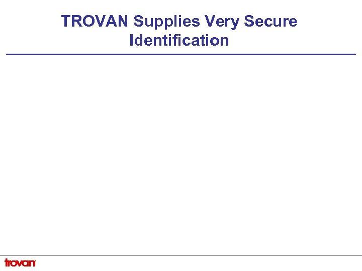 TROVAN Supplies Very Secure Identification