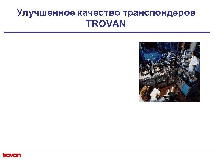 Улучшенное качество транспондеров TROVAN