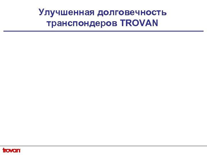 Улучшенная долговечность транспондеров TROVAN