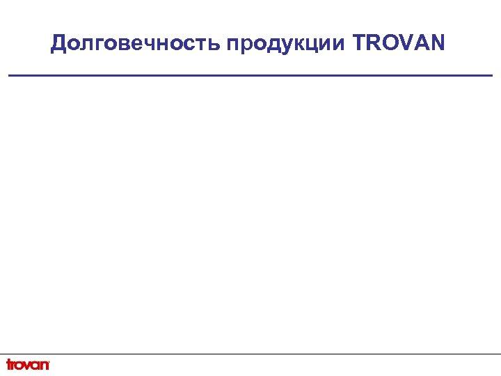 Долговечность продукции TROVAN