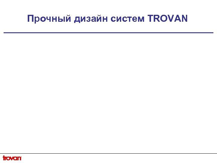 Прочный дизайн систем TROVAN