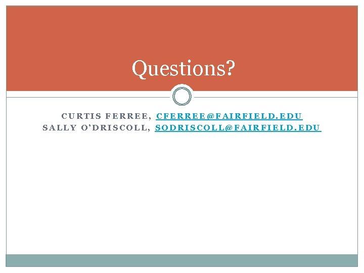 Questions? CURTIS FERREE, CFERREE@FAIRFIELD. EDU SALLY O'DRISCOLL, SODRISCOLL@FAIRFIELD. EDU