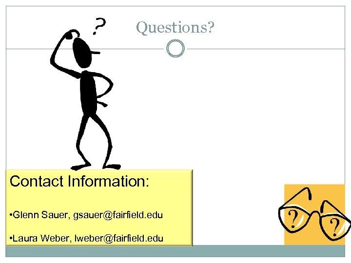 Questions? Contact Information: • Glenn Sauer, gsauer@fairfield. edu • Laura Weber, lweber@fairfield. edu