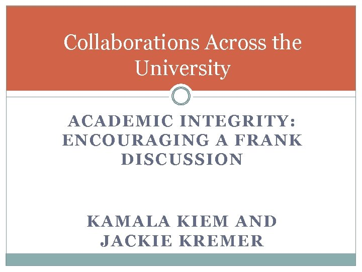 Collaborations Across the University ACADEMIC INTEGRITY: ENCOURAGING A FRANK DISCUSSION KAMALA KIEM AND JACKIE