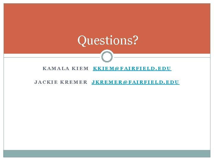 Questions? KAMALA KIEM KKIEM@FAIRFIELD. EDU JACKIE KREMER JKREMER@FAIRFIELD. EDU