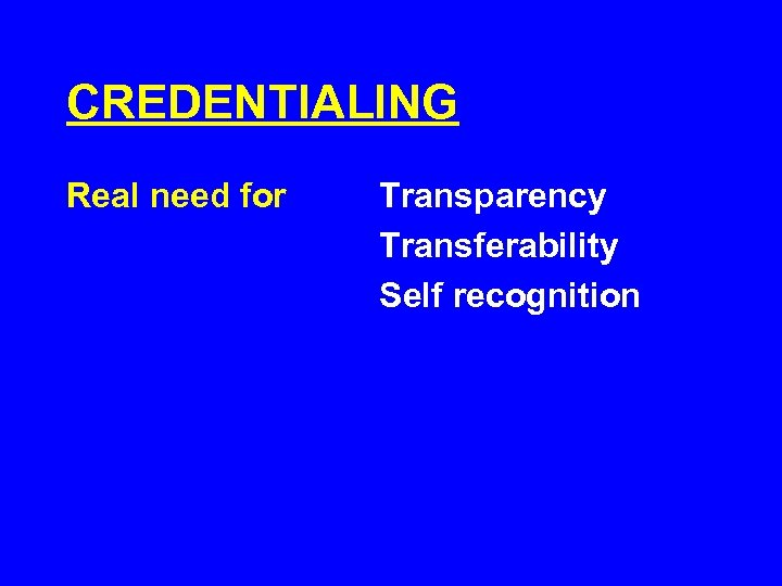 CREDENTIALING Real need for Transparency Transferability Self recognition