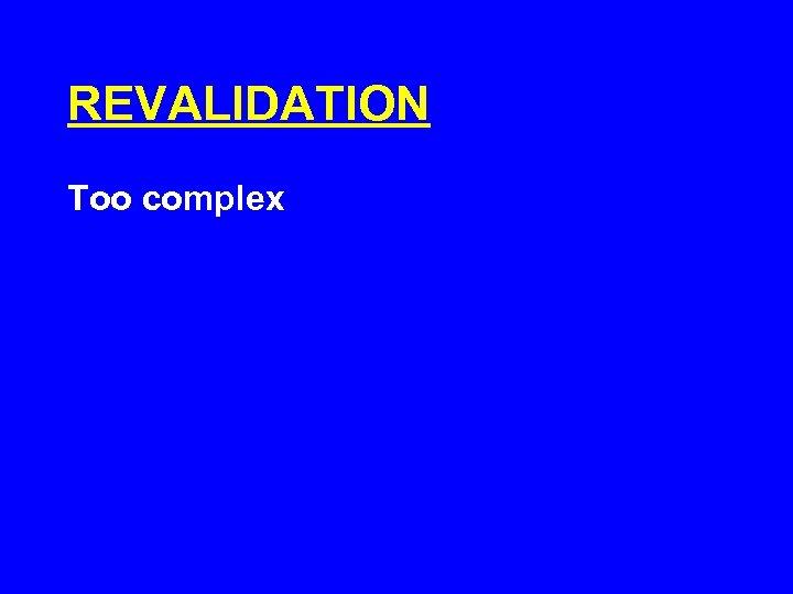 REVALIDATION Too complex