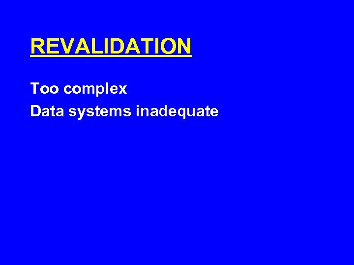 REVALIDATION Too complex Data systems inadequate