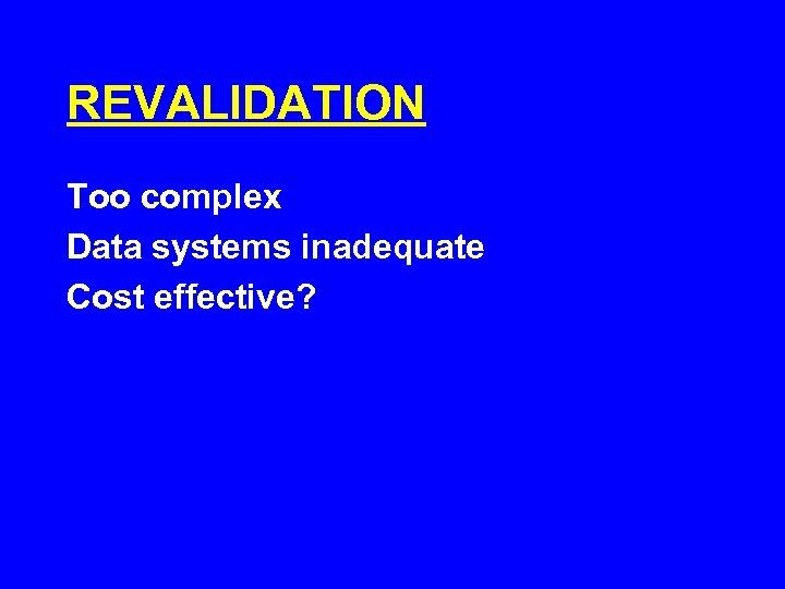 REVALIDATION Too complex Data systems inadequate Cost effective?