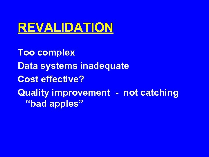 """REVALIDATION Too complex Data systems inadequate Cost effective? Quality improvement - not catching """"bad"""