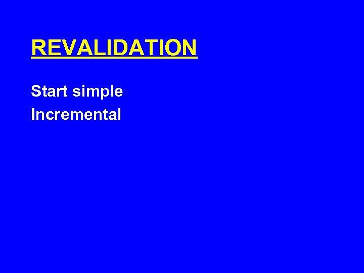 REVALIDATION Start simple Incremental