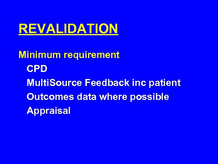 REVALIDATION Minimum requirement CPD Multi. Source Feedback inc patient Outcomes data where possible Appraisal