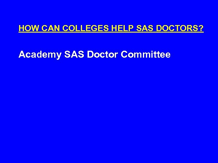 HOW CAN COLLEGES HELP SAS DOCTORS? Academy SAS Doctor Committee