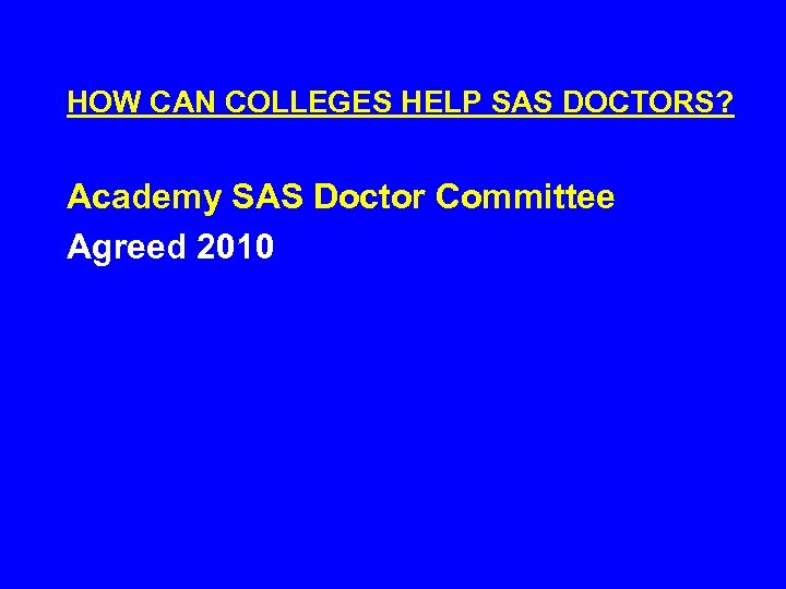 HOW CAN COLLEGES HELP SAS DOCTORS? Academy SAS Doctor Committee Agreed 2010