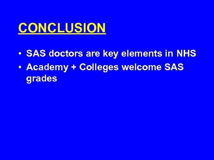 CONCLUSION • SAS doctors are key elements in NHS • Academy + Colleges welcome