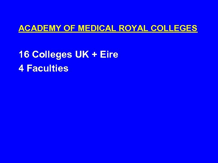 ACADEMY OF MEDICAL ROYAL COLLEGES 16 Colleges UK + Eire 4 Faculties