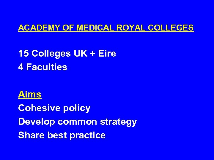 ACADEMY OF MEDICAL ROYAL COLLEGES 15 Colleges UK + Eire 4 Faculties Aims Cohesive