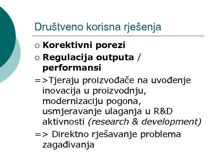 Društveno korisna rješenja Korektivni porezi ¡ Regulacija outputa / performansi =>Tjeraju proizvođače na uvođenje