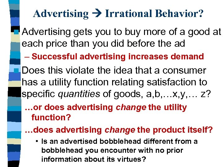 Advertising Irrational Behavior? n Advertising gets you to buy more of a good at