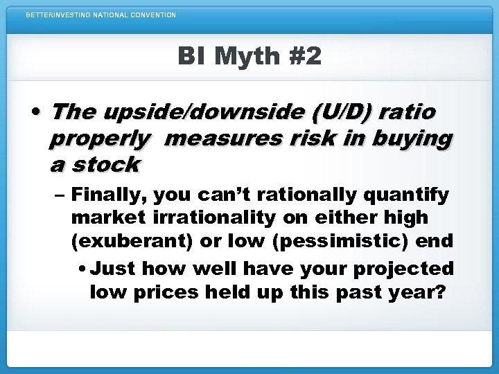 BETTERINVESTING NATIONAL CONVENTION BI Myth #2 • The upside/downside (U/D) ratio properly measures risk