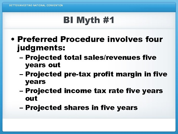 BETTERINVESTING NATIONAL CONVENTION BI Myth #1 • Preferred Procedure involves four judgments: – Projected
