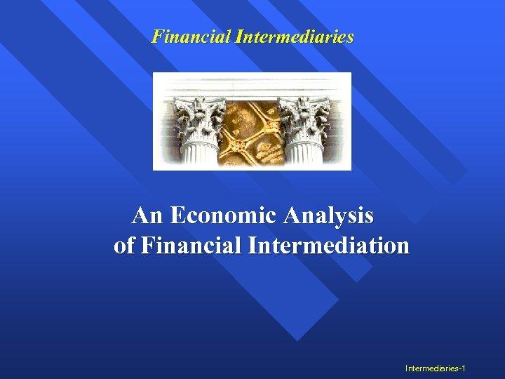 Financial Intermediaries An Economic Analysis of Financial Intermediation Intermediaries-1